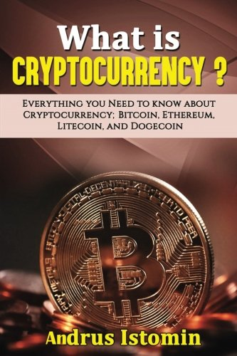 What is Cryptocurrency?: Everything You Need to Know about Cryptocurrency; Bitcoin, Ethereum, Litecoin, and Dogecoin