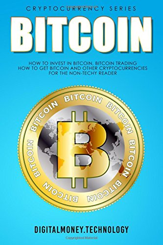 Bitcoin: How To Invest In Bitcoin, Bitcoin Trading – How To Get Bitcoin And Other Cryptocurrencies For The Non-Techy Reader
